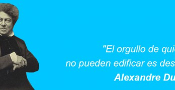 El orgullo de quienes no pueden edificar es destruir – Alexandre Dumas