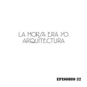 La morsa era yo Arquitectura Episodio 32