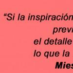 La inspiración es el momento previo a la creación - Mies