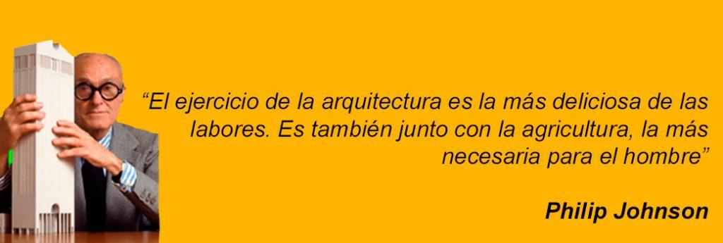 El ejercicio de la arquitectura es la más deliciosa de las labores – Philip Johnson