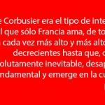 Le Corbusier era el tipo de intelectual implacablemente racional que sólo Francia ama - Tom Wolfe